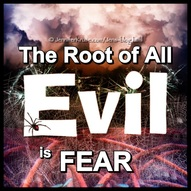 Root of All Evil is FEAR. Knowledge of Evil. Questions & Insights for