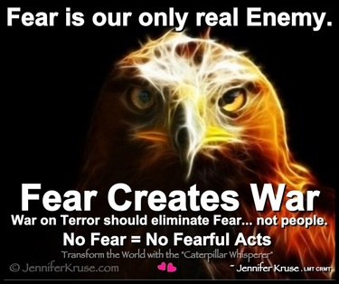 Fear is our only real enemy. Fear creates war. War on Terror should eliminate Fear... not people. No Fear = No Fearful Acts. Questions & Insights for