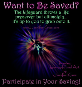 Want to Be Saved? Participate in Your Saving! Energy Infused ARTWORK by: Jennifer Kruse, LMT CRMT JenniferKruse.com