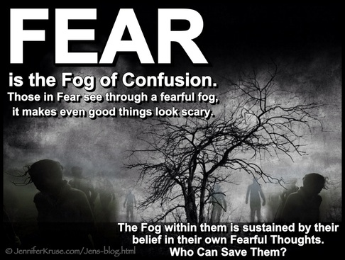 FEAR is the Fog of Confusion. Those in Fear are seeing through a fearful fog, it makes even good things look scary. Who can save them? Questions & Insights for